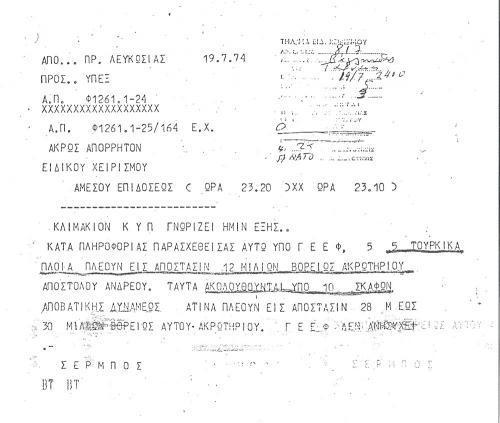 """Το τηλεγράφημα που εστάλη στο υπουργείο Εξωτερικών από την κυπριακή Πρεσβεία στην Αθήνα τη νύχτα της Παρασκευής 19 Ιουλίου 1974. Το σήμα φέρει διαβάθμιση """"Άκρως Απόρρητο-Ειδικού Χειρισμού"""" και μεταβιβάζει πληροφορίες του κλιμακίου της ΚΥΠ, σύμφωνα με το οποίο το Γενικό Επιτελείο Εθνικής Φρουράς (ΓΕΕΦ) έχει αναγνωρίσει 5 τουρκικά πλοία που πλέουν σε απόσταση 12 μιλίων βόρεια του Ακρωτηρίου Αποστόλου Ανδρέα και 10 αποβατικά σκάφη που ακολουθούν από μεγαλύτερη απόσταση. Χαρακτηριστική είναι η τελευταία φράση """"(το) ΓΕΕΦ δεν ανησυχεί""""."""